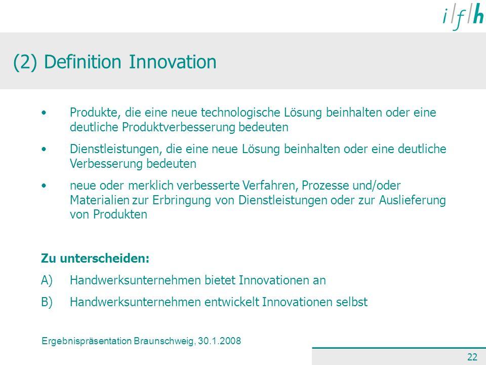 Ergebnispräsentation Braunschweig, 30.1.2008 22 (2) Definition Innovation Produkte, die eine neue technologische Lösung beinhalten oder eine deutliche