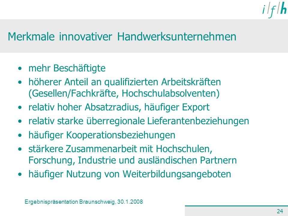 Ergebnispräsentation Braunschweig, 30.1.2008 24 Merkmale innovativer Handwerksunternehmen mehr Beschäftigte höherer Anteil an qualifizierten Arbeitskr