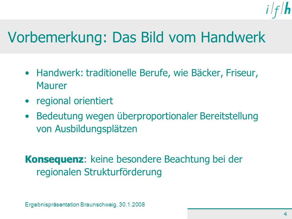 Ergebnispräsentation Braunschweig, 30.1.2008 4 Vorbemerkung: Das Bild vom Handwerk Handwerk: traditionelle Berufe, wie Bäcker, Friseur, Maurer regiona