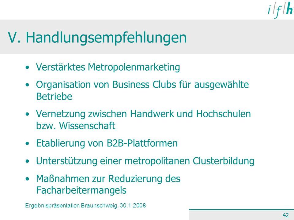 Ergebnispräsentation Braunschweig, 30.1.2008 42 V. Handlungsempfehlungen Verstärktes Metropolenmarketing Organisation von Business Clubs für ausgewähl
