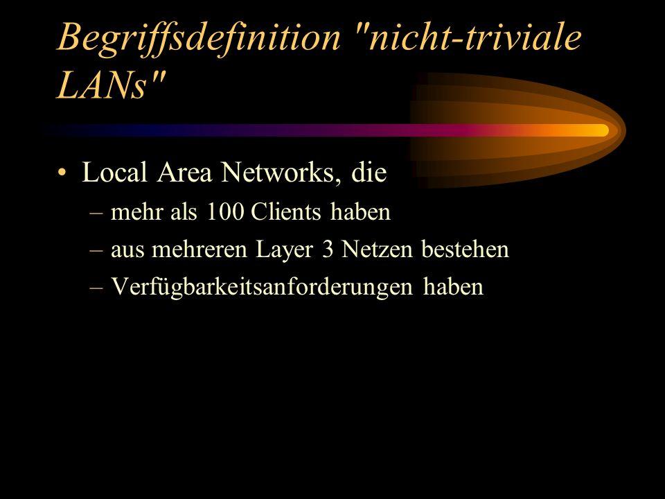 Begriffsdefinition nicht-triviale LANs Local Area Networks, die –mehr als 100 Clients haben –aus mehreren Layer 3 Netzen bestehen –Verfügbarkeitsanforderungen haben