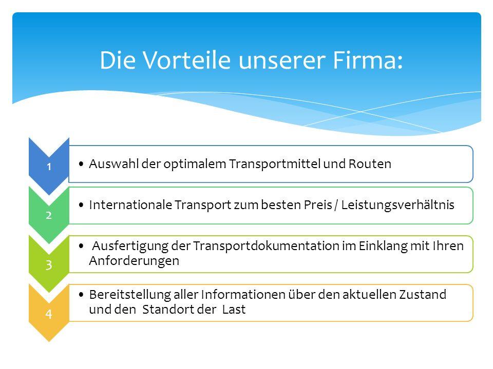 Die Vorteile unserer Firma: 1 Auswahl der optimalem Transportmittel und Routen 2 Internationale Transport zum besten Preis / Leistungsverhältnis 3 Aus