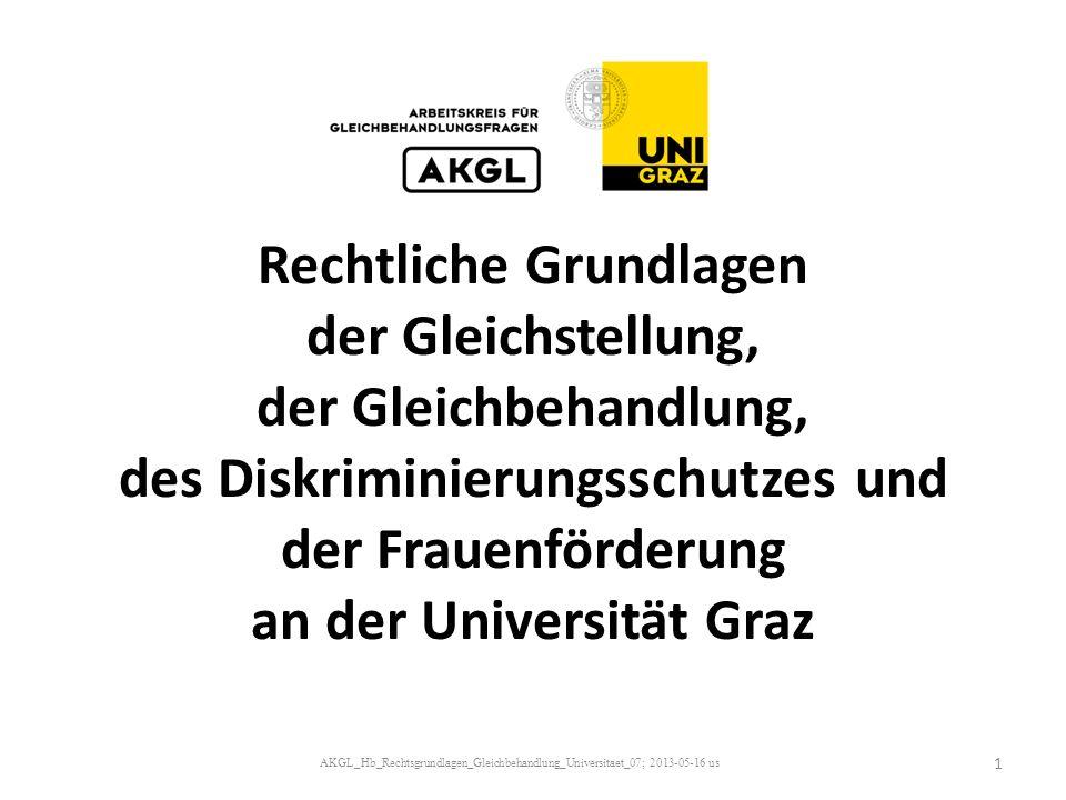 Rechtliche Grundlagen der Gleichstellung, der Gleichbehandlung, des Diskriminierungsschutzes und der Frauenförderung an der Universität Graz AKGL_Hb_Rechtsgrundlagen_Gleichbehandlung_Universitaet_07; 2013-05-16 us 1