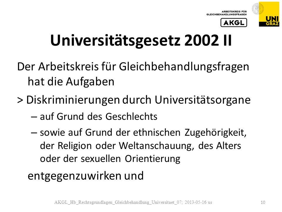 Universitätsgesetz 2002 II Der Arbeitskreis für Gleichbehandlungsfragen hat die Aufgaben > Diskriminierungen durch Universitätsorgane – auf Grund des Geschlechts – sowie auf Grund der ethnischen Zugehörigkeit, der Religion oder Weltanschauung, des Alters oder der sexuellen Orientierung entgegenzuwirken und AKGL_Hb_Rechtsgrundlagen_Gleichbehandlung_Universitaet_07; 2013-05-16 us 10