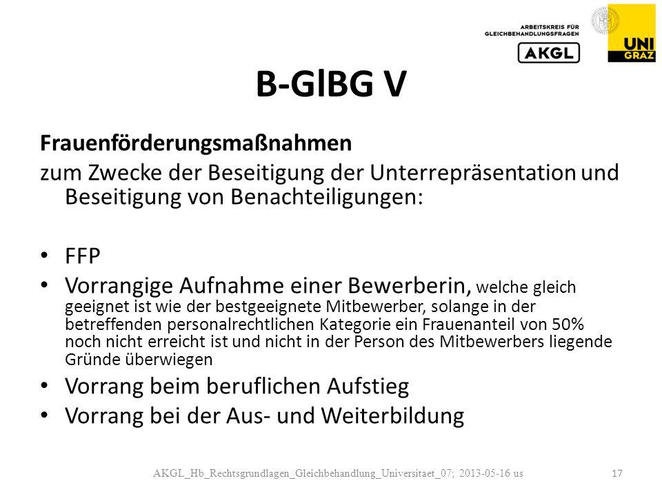 B-GlBG V Frauenförderungsmaßnahmen zum Zwecke der Beseitigung der Unterrepräsentation und Beseitigung von Benachteiligungen: FFP Vorrangige Aufnahme einer Bewerberin, welche gleich geeignet ist wie der bestgeeignete Mitbewerber, solange in der betreffenden personalrechtlichen Kategorie ein Frauenanteil von 50% noch nicht erreicht ist und nicht in der Person des Mitbewerbers liegende Gründe überwiegen Vorrang beim beruflichen Aufstieg Vorrang bei der Aus- und Weiterbildung AKGL_Hb_Rechtsgrundlagen_Gleichbehandlung_Universitaet_07; 2013-05-16 us 17