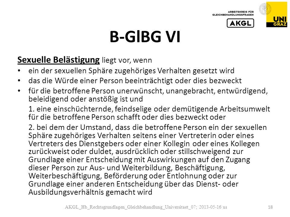 B-GlBG VI Sexuelle Belästigung liegt vor, wenn ein der sexuellen Sphäre zugehöriges Verhalten gesetzt wird das die Würde einer Person beeinträchtigt oder dies bezweckt für die betroffene Person unerwünscht, unangebracht, entwürdigend, beleidigend oder anstößig ist und 1.