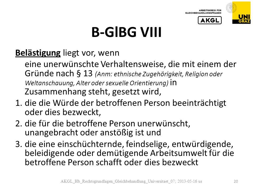 B-GlBG VIII Belästigung liegt vor, wenn eine unerwünschte Verhaltensweise, die mit einem der Gründe nach § 13 (Anm: ethnische Zugehörigkeit, Religion oder Weltanschauung, Alter oder sexuelle Orientierung) in Zusammenhang steht, gesetzt wird, 1.die die Würde der betroffenen Person beeinträchtigt oder dies bezweckt, 2.die für die betroffene Person unerwünscht, unangebracht oder anstößig ist und 3.die eine einschüchternde, feindselige, entwürdigende, beleidigende oder demütigende Arbeitsumwelt für die betroffene Person schafft oder dies bezweckt AKGL_Hb_Rechtsgrundlagen_Gleichbehandlung_Universitaet_07; 2013-05-16 us 20