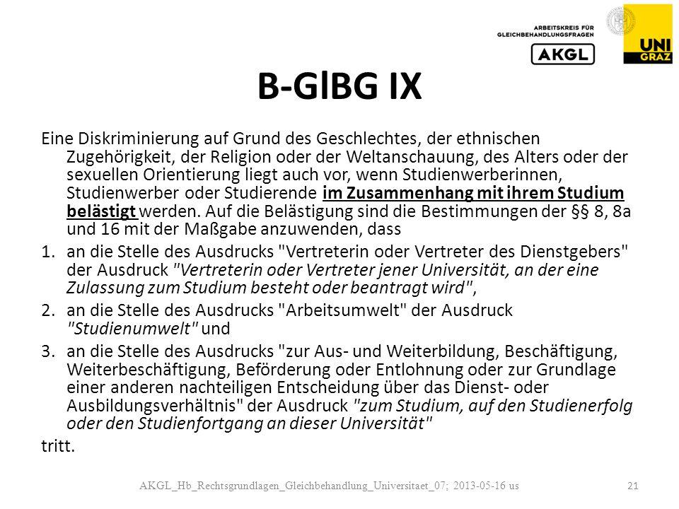 B-GlBG IX Eine Diskriminierung auf Grund des Geschlechtes, der ethnischen Zugehörigkeit, der Religion oder der Weltanschauung, des Alters oder der sexuellen Orientierung liegt auch vor, wenn Studienwerberinnen, Studienwerber oder Studierende im Zusammenhang mit ihrem Studium belästigt werden.
