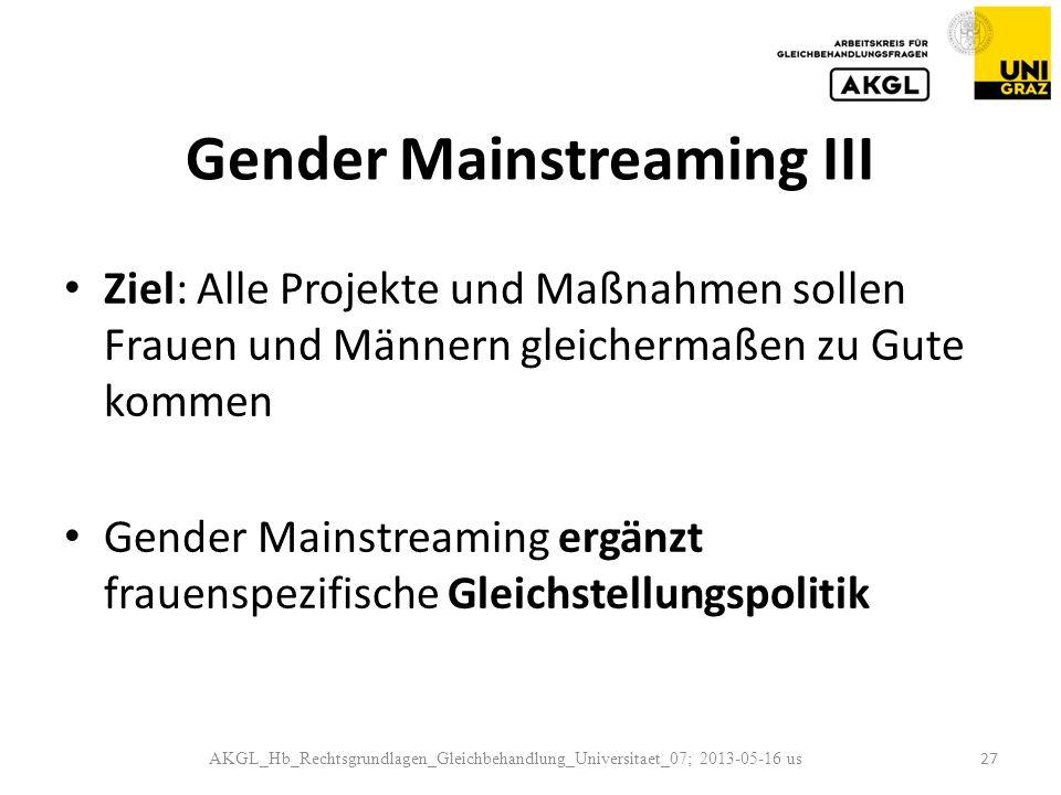 Gender Mainstreaming III Ziel: Alle Projekte und Maßnahmen sollen Frauen und Männern gleichermaßen zu Gute kommen Gender Mainstreaming ergänzt frauenspezifische Gleichstellungspolitik AKGL_Hb_Rechtsgrundlagen_Gleichbehandlung_Universitaet_07; 2013-05-16 us 27