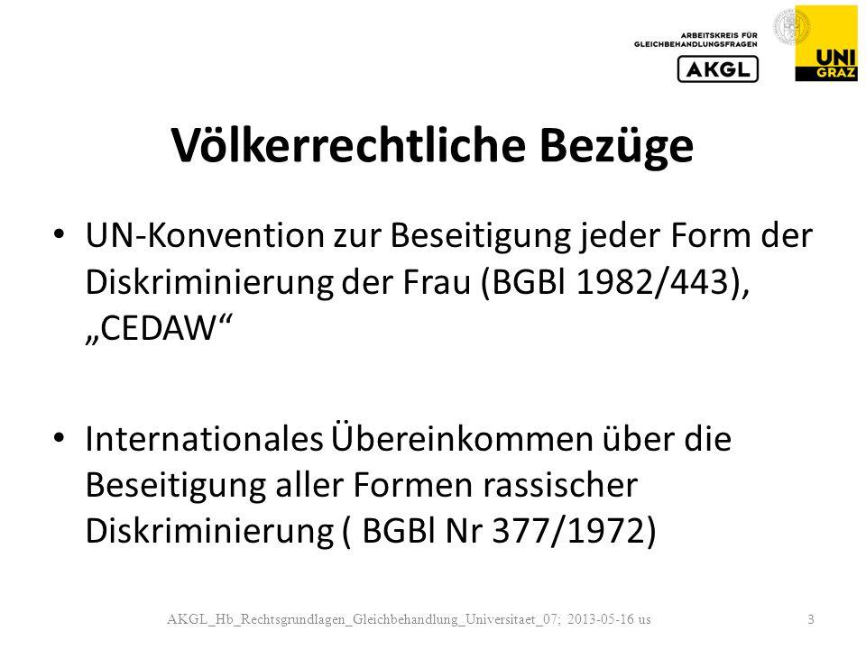 Völkerrechtliche Bezüge UN-Konvention zur Beseitigung jeder Form der Diskriminierung der Frau (BGBl 1982/443), CEDAW Internationales Übereinkommen über die Beseitigung aller Formen rassischer Diskriminierung ( BGBl Nr 377/1972) AKGL_Hb_Rechtsgrundlagen_Gleichbehandlung_Universitaet_07; 2013-05-16 us 3