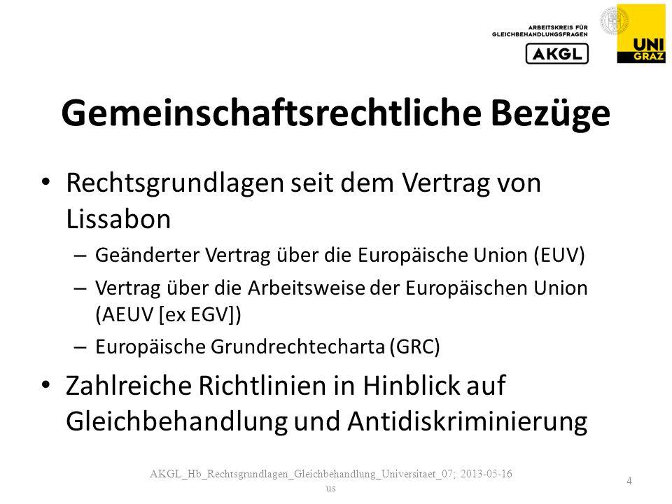 Gemeinschaftsrechtliche Bezüge Rechtsgrundlagen seit dem Vertrag von Lissabon – Geänderter Vertrag über die Europäische Union (EUV) – Vertrag über die Arbeitsweise der Europäischen Union (AEUV [ex EGV]) – Europäische Grundrechtecharta (GRC) Zahlreiche Richtlinien in Hinblick auf Gleichbehandlung und Antidiskriminierung AKGL_Hb_Rechtsgrundlagen_Gleichbehandlung_Universitaet_07; 2013-05-16 us 4