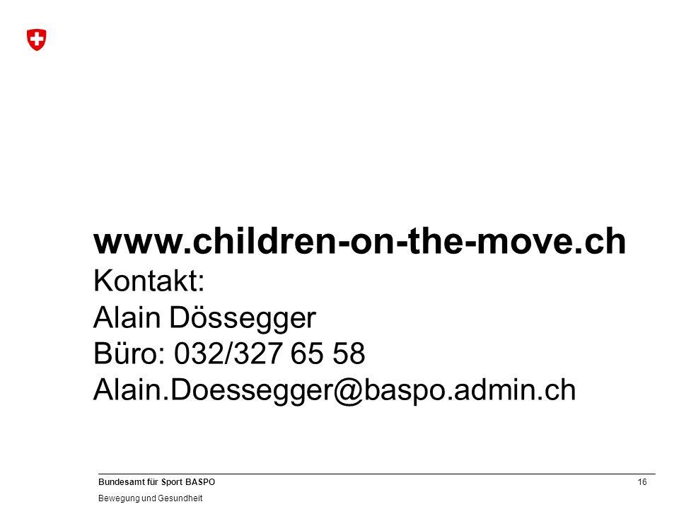 16 Bundesamt für Sport BASPO Bewegung und Gesundheit www.children-on-the-move.ch Kontakt: Alain Dössegger Büro: 032/327 65 58 Alain.Doessegger@baspo.a