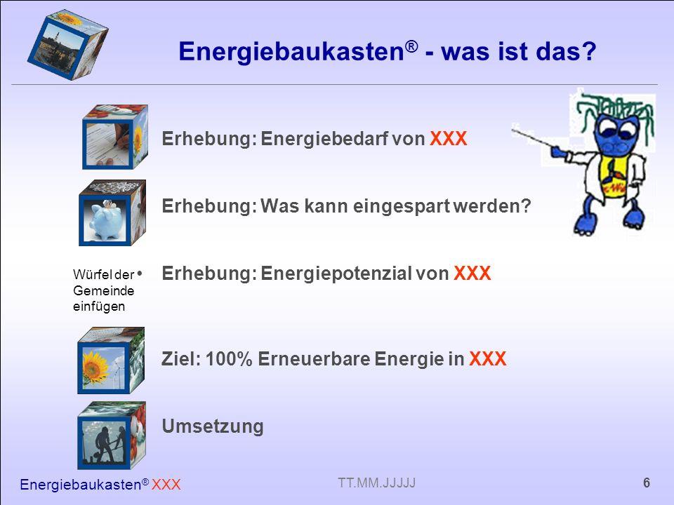 Energiebaukasten ® XXX 6TT.MM.JJJJJ Energiebaukasten ® - was ist das? Erhebung: Energiebedarf von XXX Erhebung: Was kann eingespart werden? Erhebung: