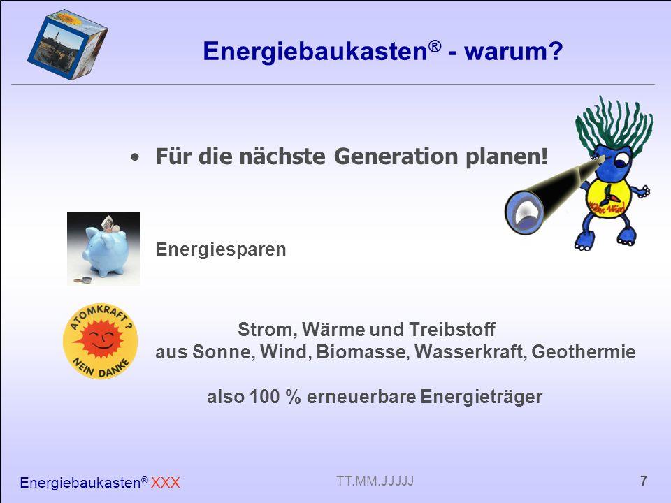 Energiebaukasten ® XXX 7TT.MM.JJJJJ Energiebaukasten ® - warum? Für die nächste Generation planen! Energiesparen Strom, Wärme und Treibstoff aus Sonne