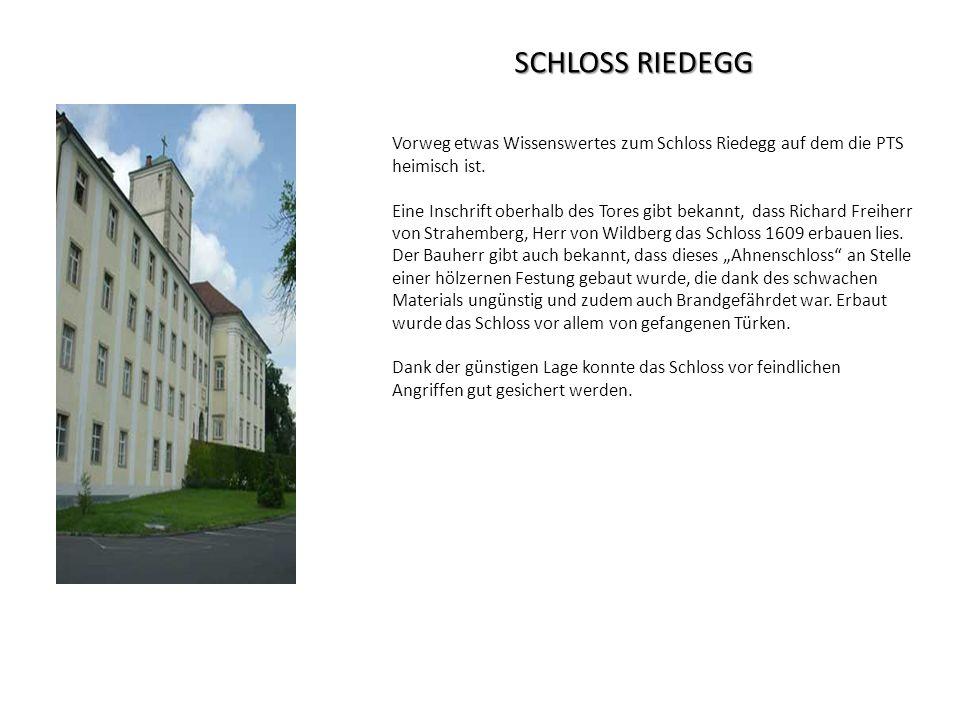 SCHLOSS RIEDEGG Vorweg etwas Wissenswertes zum Schloss Riedegg auf dem die PTS heimisch ist. Eine Inschrift oberhalb des Tores gibt bekannt, dass Rich