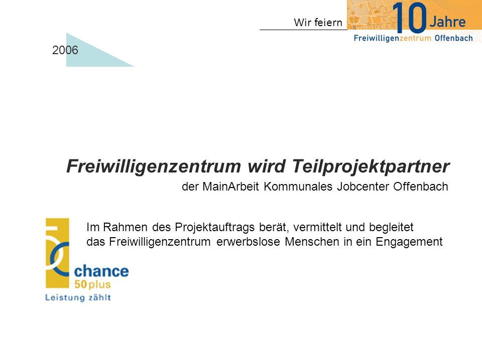 Wir feiern 2006 der MainArbeit Kommunales Jobcenter Offenbach Freiwilligenzentrum wird Teilprojektpartner Im Rahmen des Projektauftrags berät, vermitt