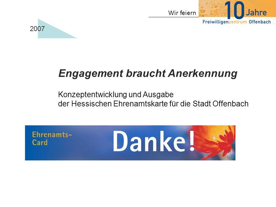 Wir feiern Engagement braucht Anerkennung Konzeptentwicklung und Ausgabe der Hessischen Ehrenamtskarte für die Stadt Offenbach 2007