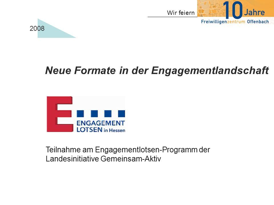 Wir feiern 2008 Teilnahme am Engagementlotsen-Programm der Landesinitiative Gemeinsam-Aktiv Neue Formate in der Engagementlandschaft