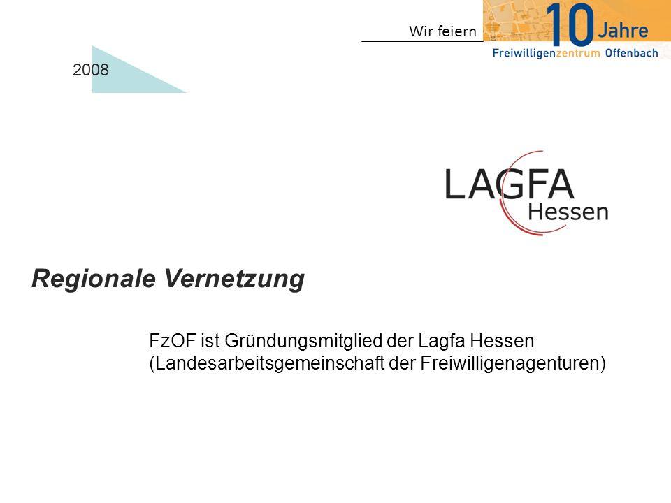 Wir feiern 2008 Regionale Vernetzung FzOF ist Gründungsmitglied der Lagfa Hessen (Landesarbeitsgemeinschaft der Freiwilligenagenturen)