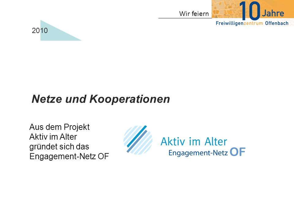 Wir feiern 2010 Netze und Kooperationen Aus dem Projekt Aktiv im Alter gründet sich das Engagement-Netz OF