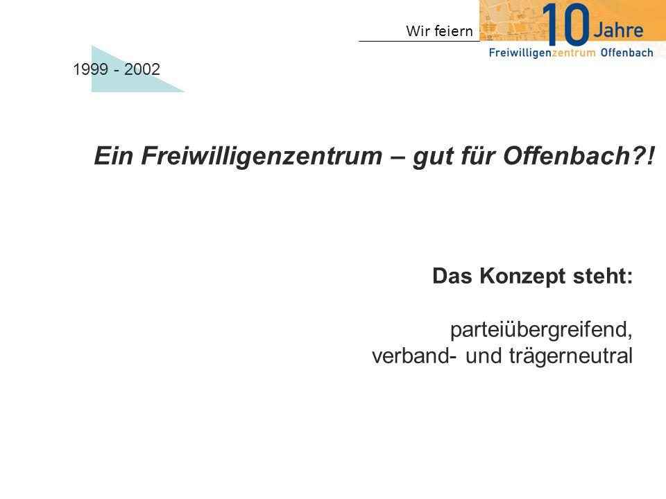 Ein Freiwilligenzentrum – gut für Offenbach?! Das Konzept steht: parteiübergreifend, verband- und trägerneutral 1999 - 2002