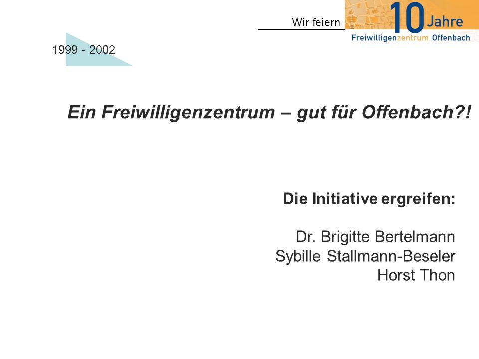 Wir feiern Ein Freiwilligenzentrum – gut für Offenbach?! Die Initiative ergreifen: Dr. Brigitte Bertelmann Sybille Stallmann-Beseler Horst Thon 1999 -