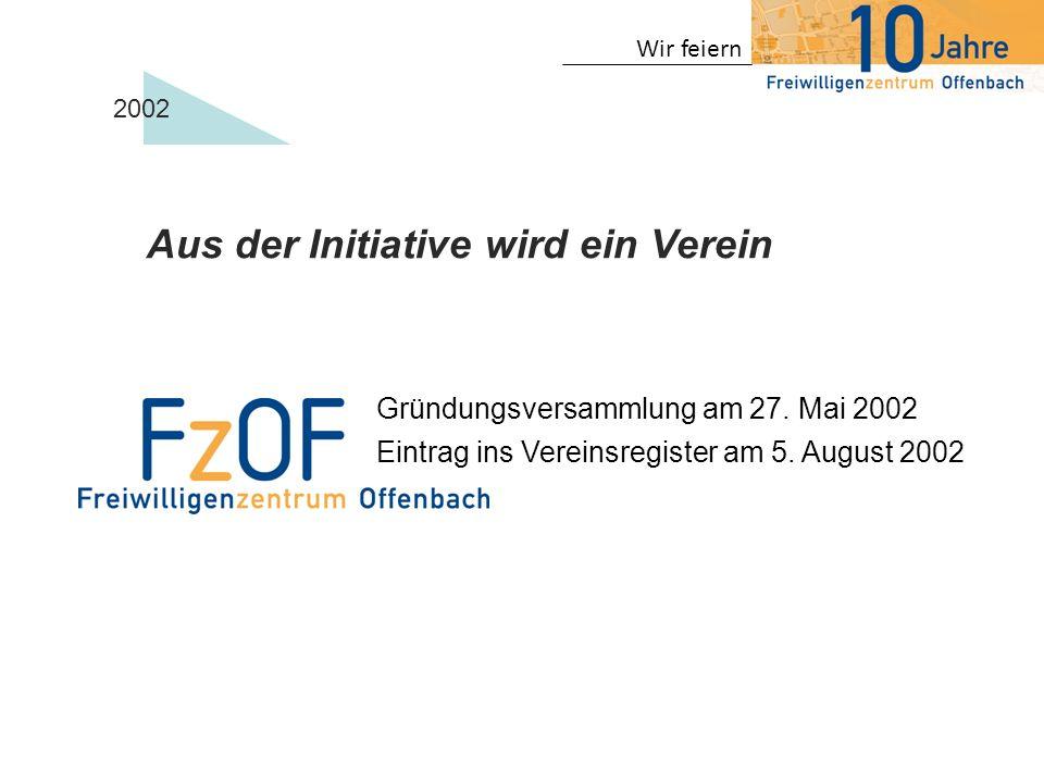 Wir feiern 2002 Aus der Initiative wird ein Verein Gründungsversammlung am 27. Mai 2002 Eintrag ins Vereinsregister am 5. August 2002