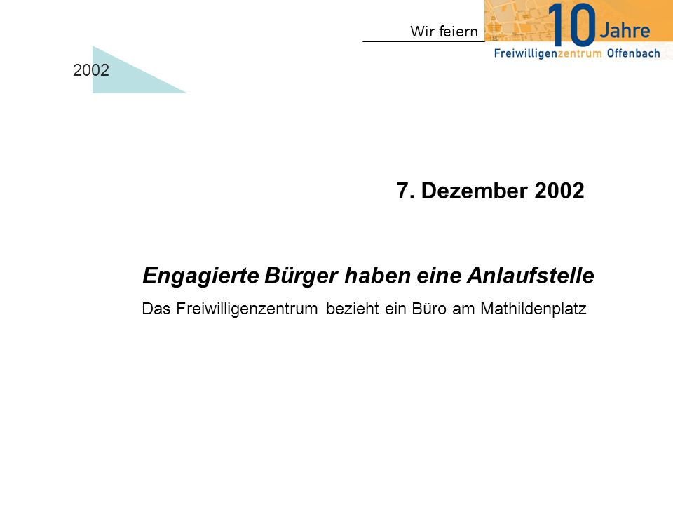 Wir feiern Engagierte Bürger haben eine Anlaufstelle Das Freiwilligenzentrum bezieht ein Büro am Mathildenplatz 7. Dezember 2002 2002