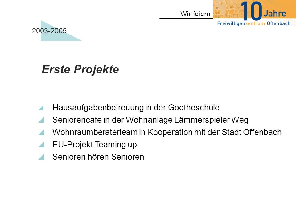 Wir feiern 2003-2005 Erste Projekte Hausaufgabenbetreuung in der Goetheschule Seniorencafe in der Wohnanlage Lämmerspieler Weg Wohnraumberaterteam in