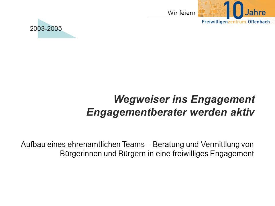 Wir feiern 2003-2005 Wegweiser ins Engagement Engagementberater werden aktiv Aufbau eines ehrenamtlichen Teams – Beratung und Vermittlung von Bürgerin