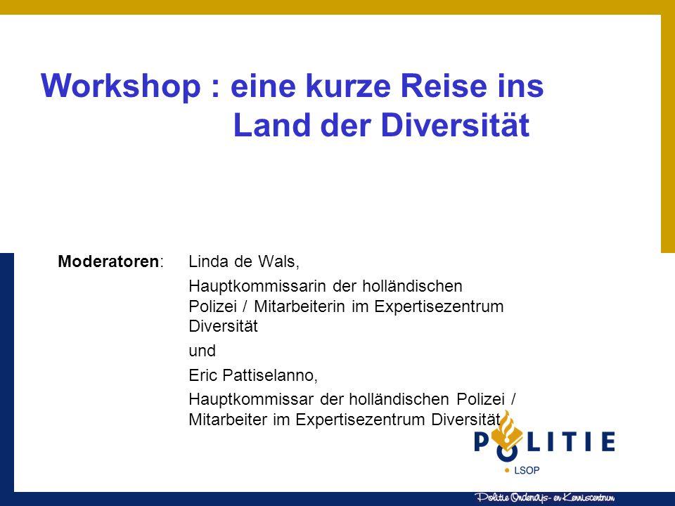 Workshop : eine kurze Reise ins Land der Diversität Moderatoren:Linda de Wals, Hauptkommissarin der holländischen Polizei / Mitarbeiterin im Expertise