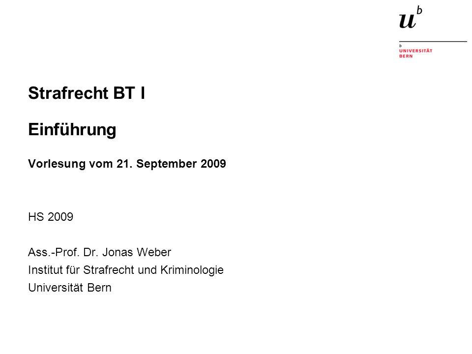 Strafrecht BT I Einführung Vorlesung vom 21. September 2009 HS 2009 Ass.-Prof. Dr. Jonas Weber Institut für Strafrecht und Kriminologie Universität Be