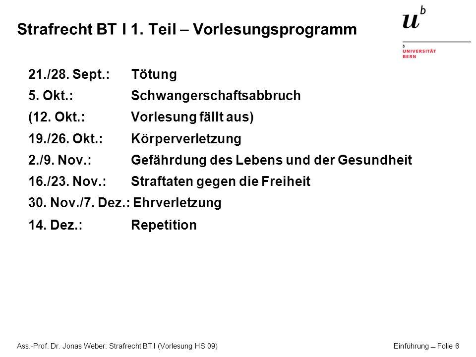 Ass.-Prof. Dr. Jonas Weber: Strafrecht BT I (Vorlesung HS 09) Einführung Folie 6 Strafrecht BT I 1. Teil – Vorlesungsprogramm 21./28. Sept.: Tötung 5.