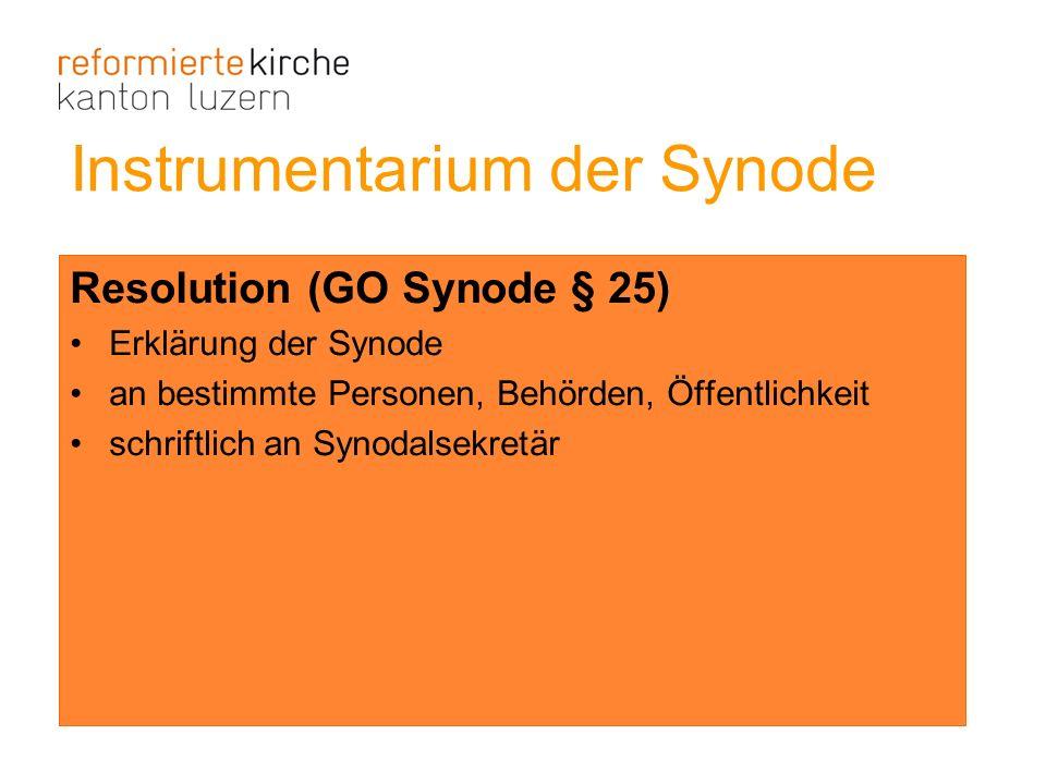 Resolution (GO Synode § 25) Erklärung der Synode an bestimmte Personen, Behörden, Öffentlichkeit schriftlich an Synodalsekretär Instrumentarium der Sy