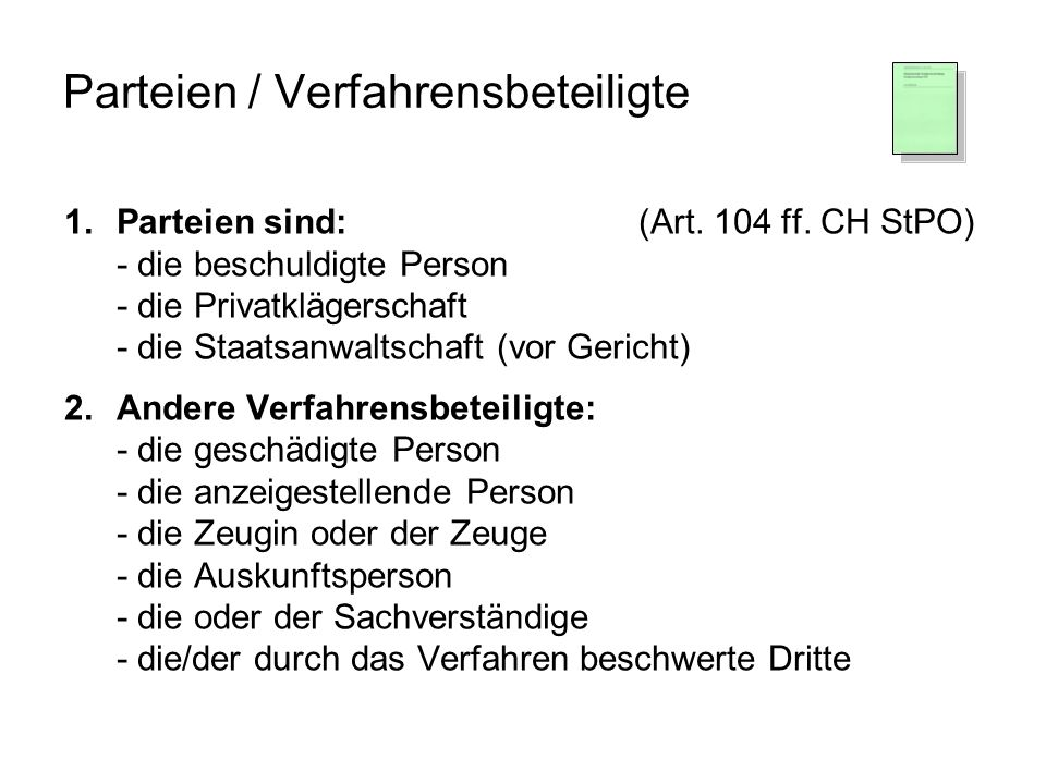 Parteien / Verfahrensbeteiligte 1.Parteien sind:(Art. 104 ff. CH StPO) - die beschuldigte Person - die Privatklägerschaft - die Staatsanwaltschaft (vo