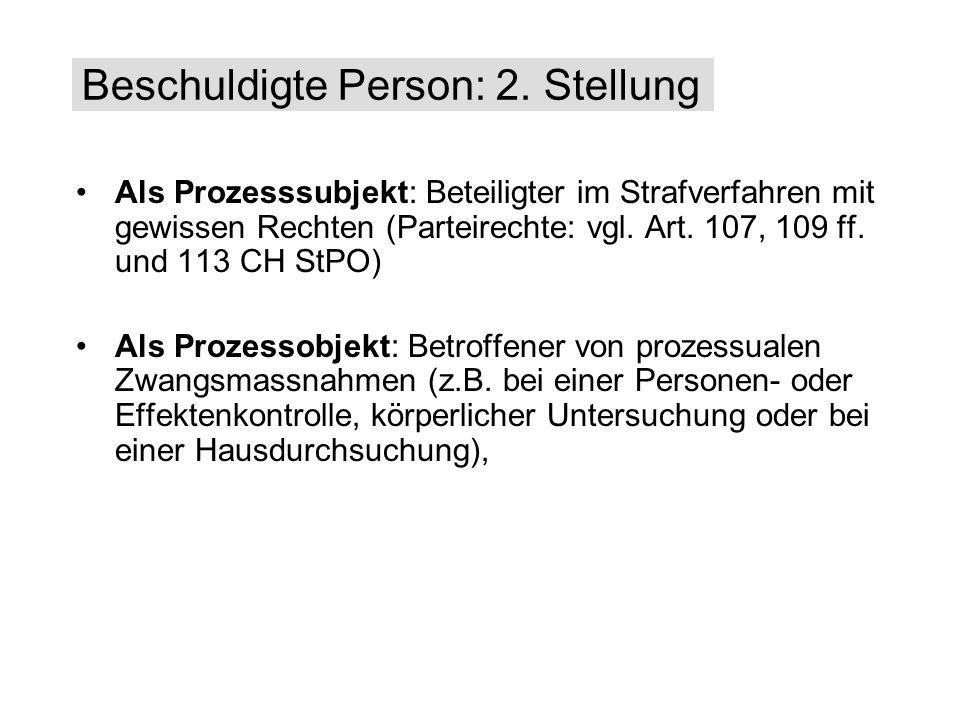 Als Prozesssubjekt: Beteiligter im Strafverfahren mit gewissen Rechten (Parteirechte: vgl. Art. 107, 109 ff. und 113 CH StPO) Als Prozessobjekt: Betro