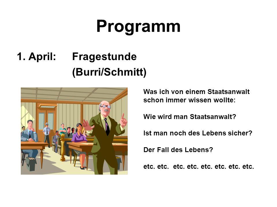 Programm 1. April:Fragestunde (Burri/Schmitt) Was ich von einem Staatsanwalt schon immer wissen wollte: Wie wird man Staatsanwalt? Ist man noch des Le