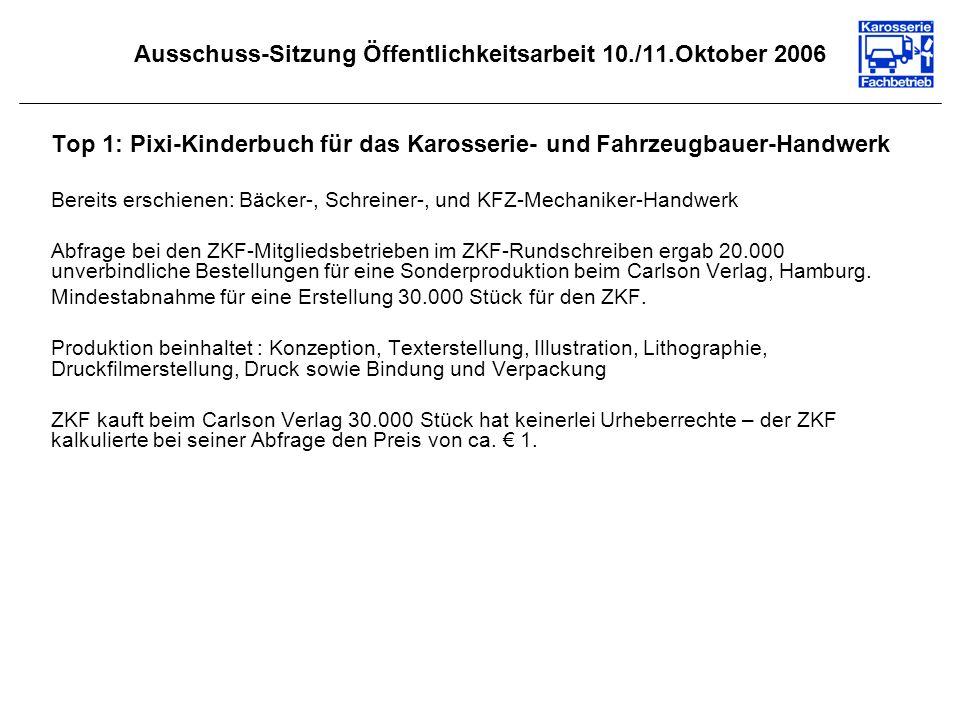 Ausschuss-Sitzung Öffentlichkeitsarbeit 10./11.Oktober 2006 Top 1: Pixi-Kinderbuch für das Karosserie- und Fahrzeugbauer-Handwerk Bereits erschienen: Bäcker-, Schreiner-, und KFZ-Mechaniker-Handwerk Abfrage bei den ZKF-Mitgliedsbetrieben im ZKF-Rundschreiben ergab 20.000 unverbindliche Bestellungen für eine Sonderproduktion beim Carlson Verlag, Hamburg.