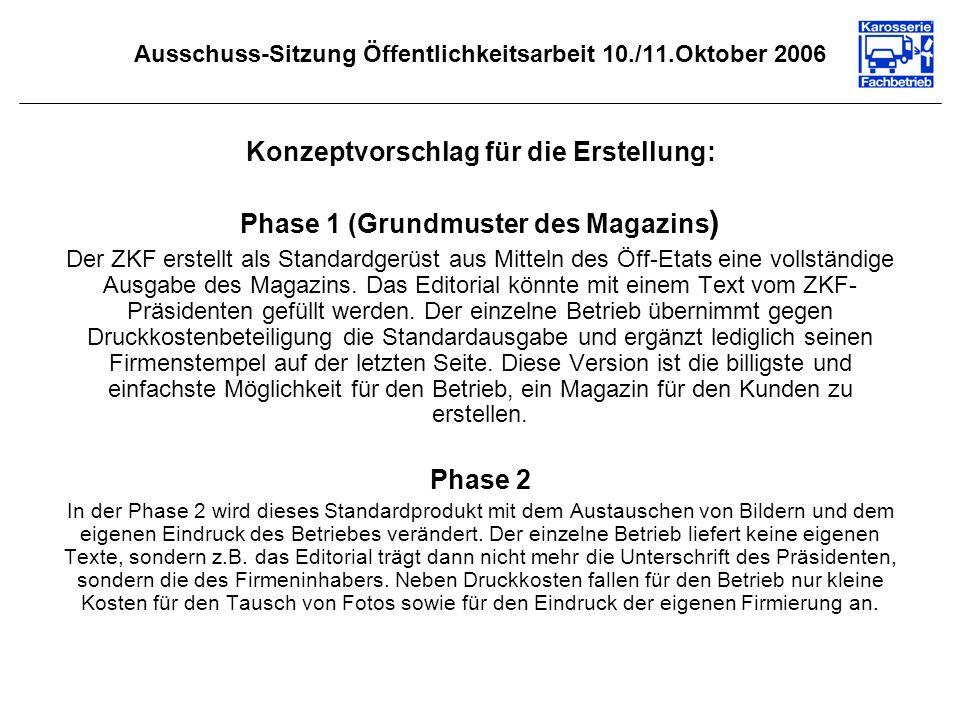 Ausschuss-Sitzung Öffentlichkeitsarbeit 10./11.Oktober 2006 Konzeptvorschlag für die Erstellung: Phase 1 (Grundmuster des Magazins ) Der ZKF erstellt als Standardgerüst aus Mitteln des Öff-Etats eine vollständige Ausgabe des Magazins.
