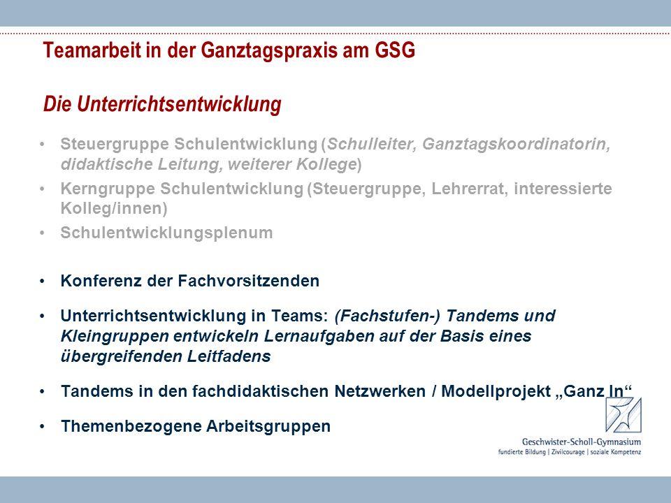 Teamarbeit in der Ganztagspraxis am GSG Die Unterrichtsentwicklung Steuergruppe Schulentwicklung (Schulleiter, Ganztagskoordinatorin, didaktische Leit