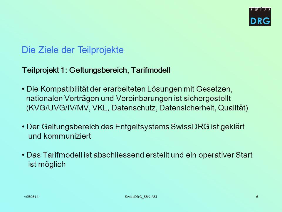 v050614SwissDRG_SBK-ASI6 Die Ziele der Teilprojekte Teilprojekt 1: Geltungsbereich, Tarifmodell Die Kompatibilität der erarbeiteten Lösungen mit Geset