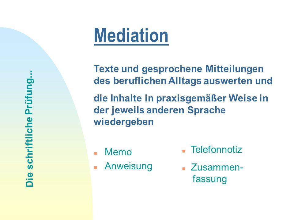 Mediation n Memo n Anweisung Texte und gesprochene Mitteilungen des beruflichen Alltags auswerten und die Inhalte in praxisgemäßer Weise in der jeweils anderen Sprache wiedergeben Die schriftliche Prüfung...