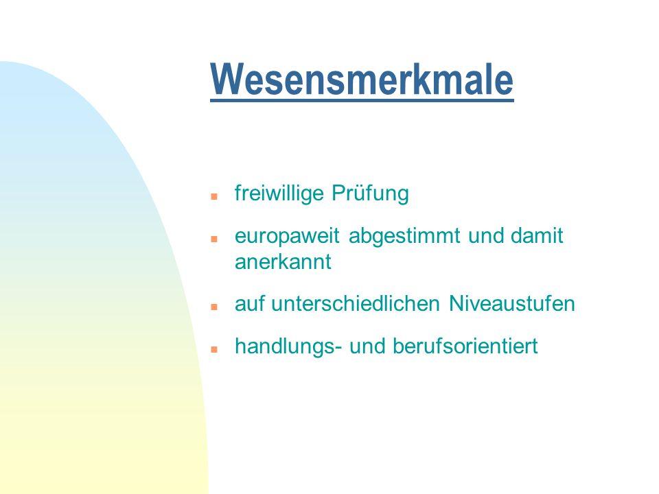Wesensmerkmale n freiwillige Prüfung n europaweit abgestimmt und damit anerkannt n auf unterschiedlichen Niveaustufen n handlungs- und berufsorientiert