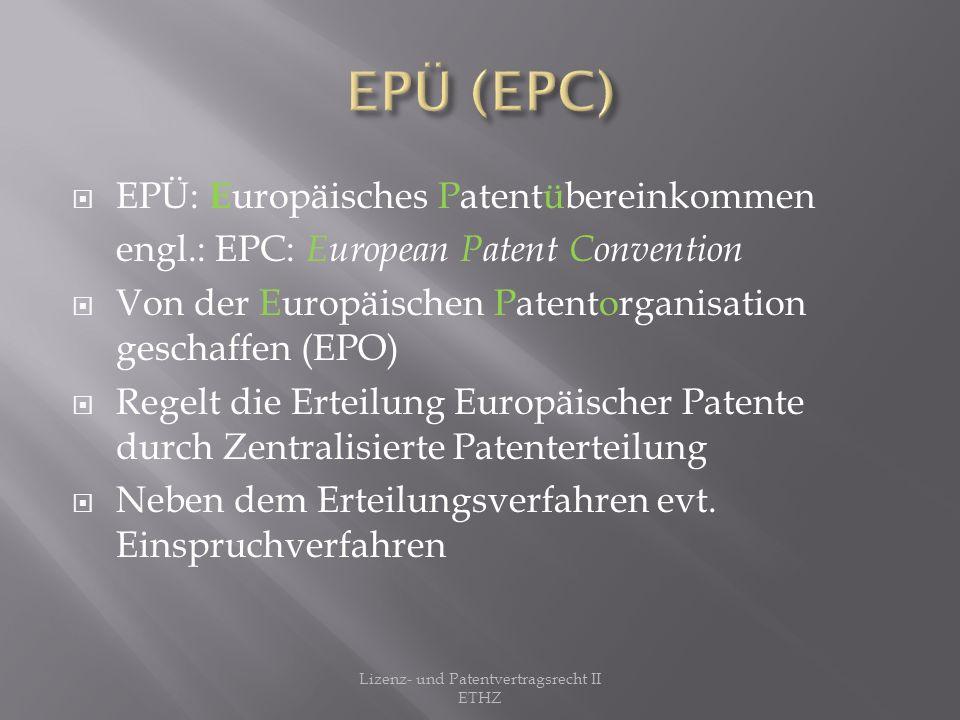 PCT: P atent C ooperation T reaty Untervertrag der PVÜ Zuständig für die vereinfachte Anmeldung von Patenten auf internationaler Ebene Lizenz- und Patentvertragsrecht II ETHZ