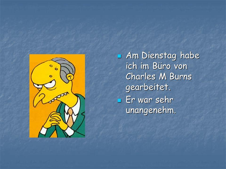 Am Dienstag habe ich im Büro von Charles M Burns gearbeitet. Am Dienstag habe ich im Büro von Charles M Burns gearbeitet. Er war sehr unangenehm. Er w