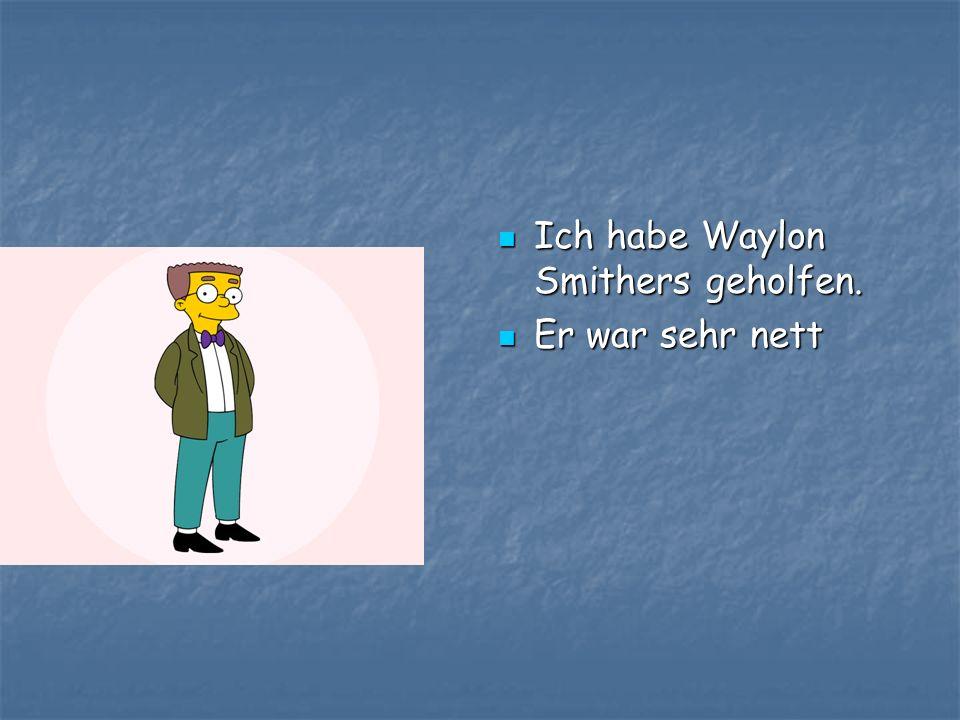 Ich habe Waylon Smithers geholfen. Ich habe Waylon Smithers geholfen. Er war sehr nett Er war sehr nett