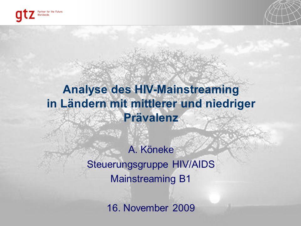 Analyse des HIV-Mainstreaming in Ländern mit mittlerer und niedriger Prävalenz A. Köneke Steuerungsgruppe HIV/AIDS Mainstreaming B1 16. November 2009