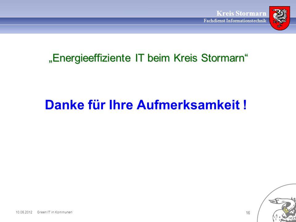 10.05.2012 Green IT in Kommunen 16 Kreis Stormarn Fachdienst Informationstechnik Energieeffiziente IT beim Kreis Stormarn Danke für Ihre Aufmerksamkeit !