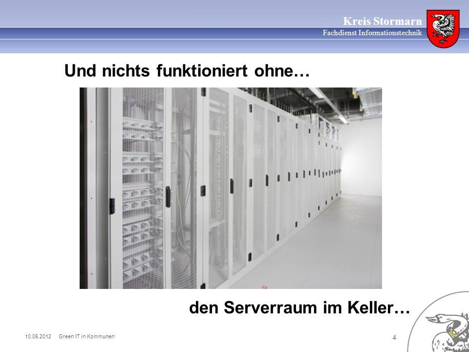 10.05.2012 Green IT in Kommunen 4 Kreis Stormarn Fachdienst Informationstechnik den Serverraum im Keller… Und nichts funktioniert ohne…