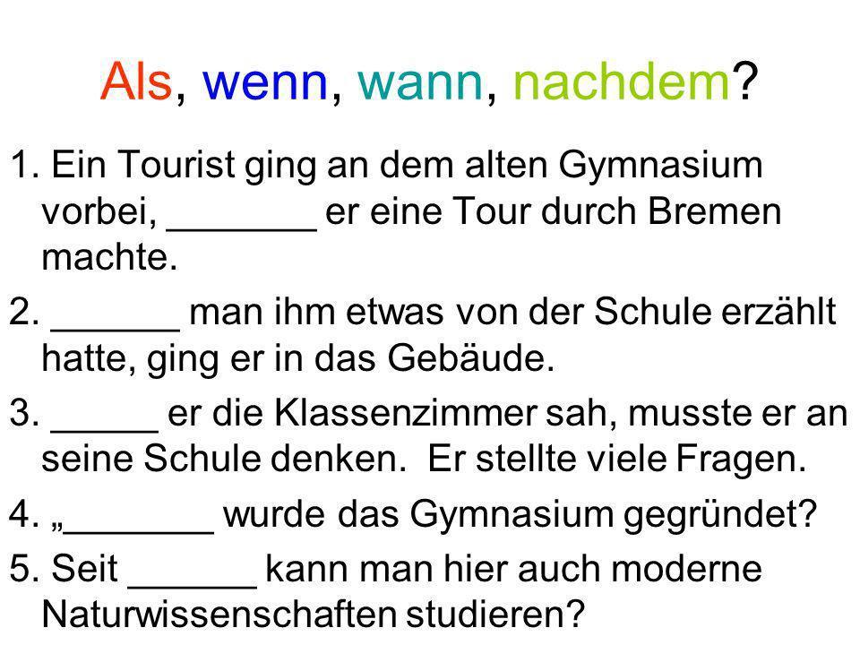 Als, wenn, wann, nachdem? 1. Ein Tourist ging an dem alten Gymnasium vorbei, _______ er eine Tour durch Bremen machte. 2. ______ man ihm etwas von der